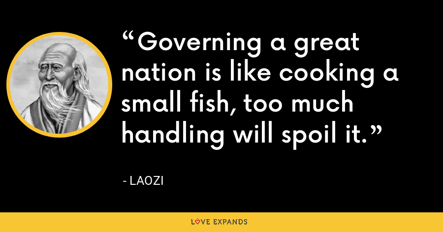 Governing a great nation is like cooking a small fish, too much handling will spoil it. - Laozi