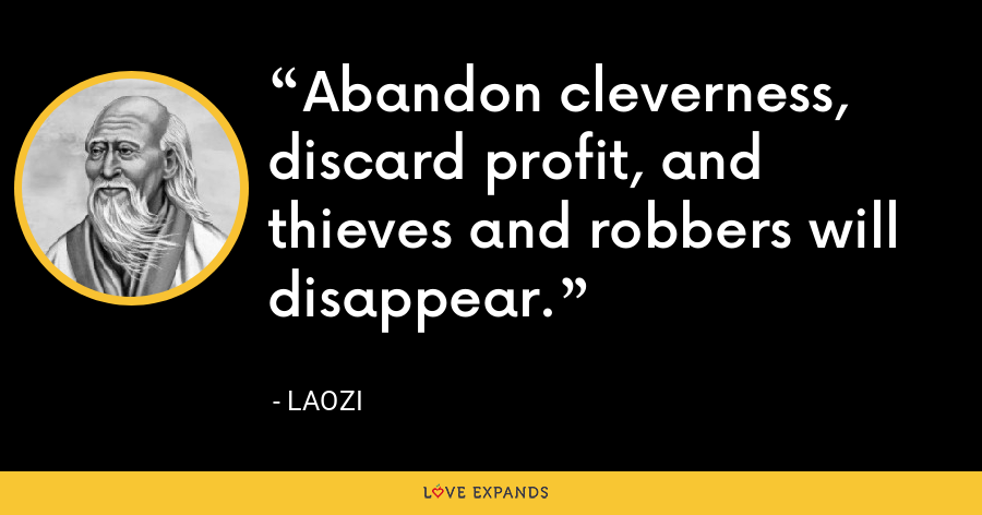 Abandon cleverness, discard profit, and thieves and robbers will disappear. - Laozi
