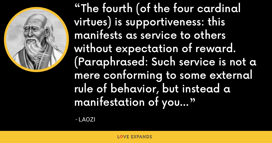 The fourth (of the four cardinal virtues) is supportiveness: this manifests as service to others without expectation of reward. (Paraphrased: Such service is not a mere conforming to some external rule of behavior, but instead a manifestation of your original nature). - Laozi