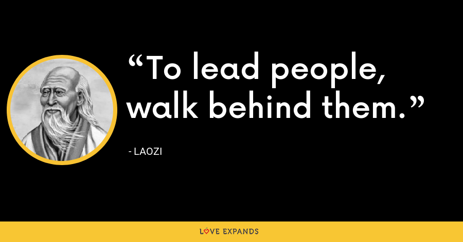 To lead people, walk behind them. - Laozi