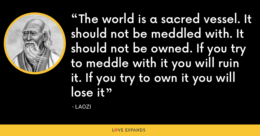 The world is a sacred vessel. It should not be meddled with. It should not be owned. If you try to meddle with it you will ruin it. If you try to own it you will lose it - Laozi