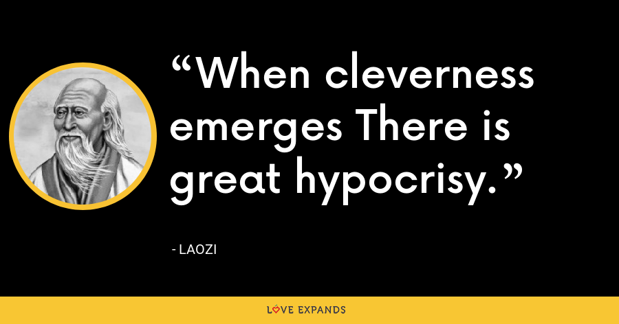 When cleverness emerges There is great hypocrisy. - Laozi