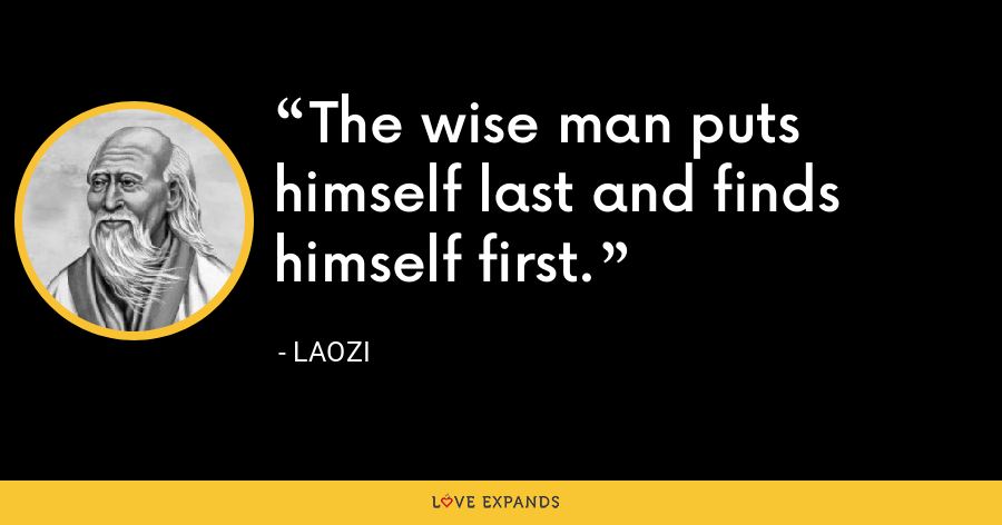 The wise man puts himself last and finds himself first. - Laozi