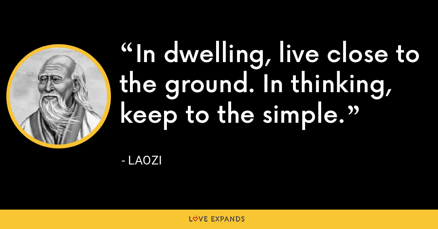In dwelling, live close to the ground. In thinking, keep to the simple. - Laozi