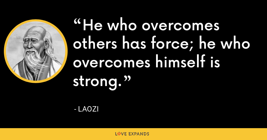 He who overcomes others has force; he who overcomes himself is strong. - Laozi