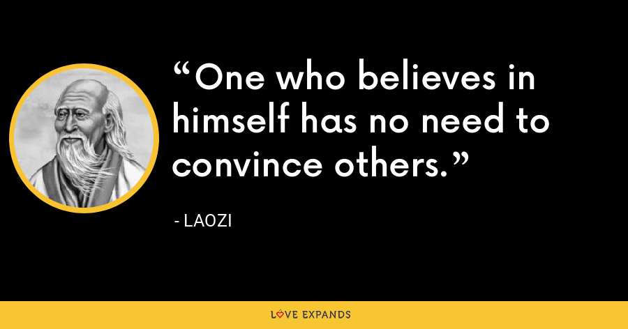 One who believes in himself has no need to convince others. - Laozi