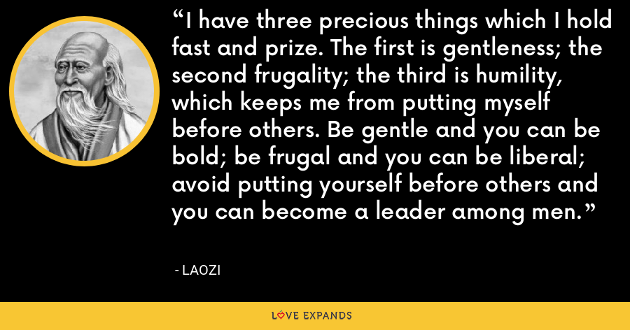 I have three precious things which I hold fast and prize. The first is gentleness; the second frugality; the third is humility, which keeps me from putting myself before others. Be gentle and you can be bold; be frugal and you can be liberal; avoid putting yourself before others and you can become a leader among men. - Laozi