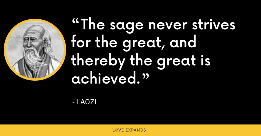 The sage never strives for the great, and thereby the great is achieved. - Laozi