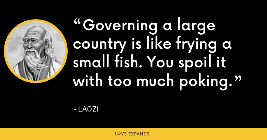 Governing a large country is like frying a small fish. You spoil it with too much poking. - Laozi