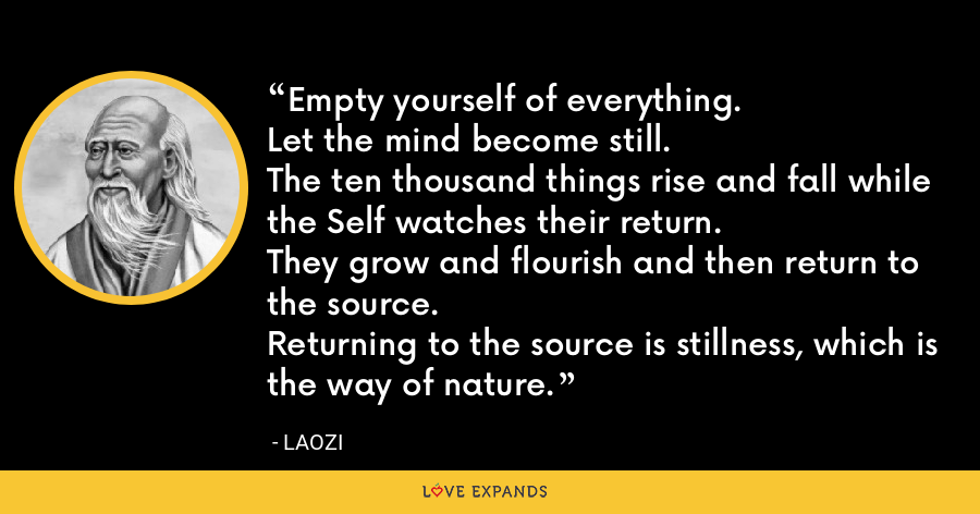 Empty yourself of everything.Let the mind become still.The ten thousand things rise and fall while the Self watches their return.They grow and flourish and then return to the source.Returning to the source is stillness, which is the way of nature. - Laozi