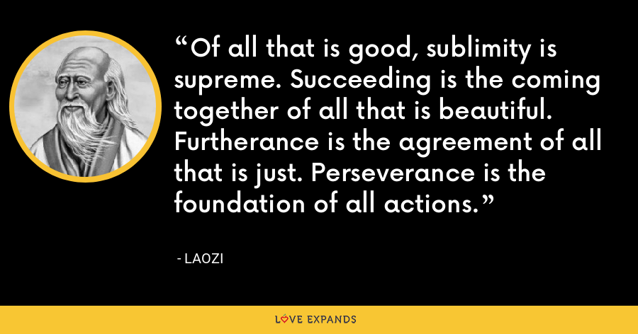 Of all that is good, sublimity is supreme. Succeeding is the coming together of all that is beautiful. Furtherance is the agreement of all that is just. Perseverance is the foundation of all actions. - Laozi