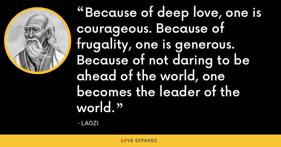 Because of deep love, one is courageous. Because of frugality, one is generous. Because of not daring to be ahead of the world, one becomes the leader of the world. - Laozi