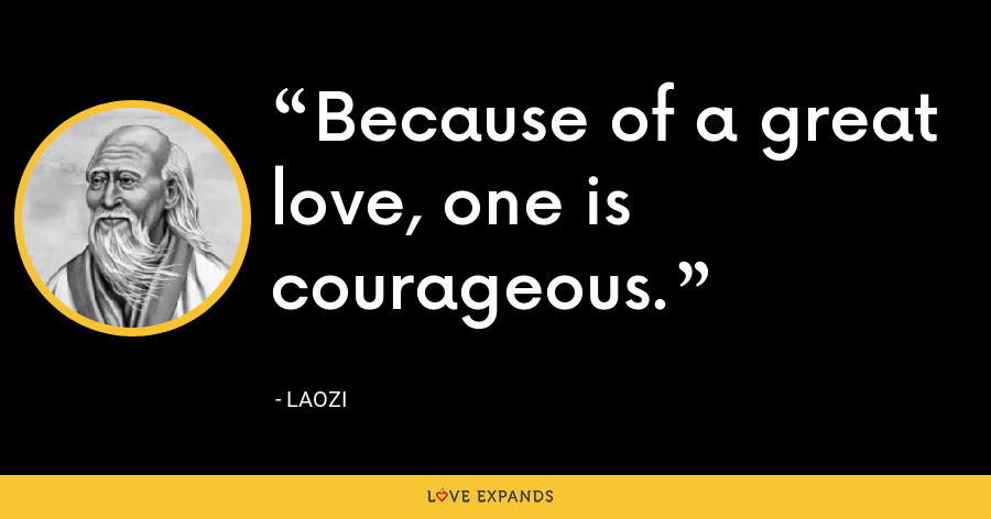 Because of a great love, one is courageous. - Laozi