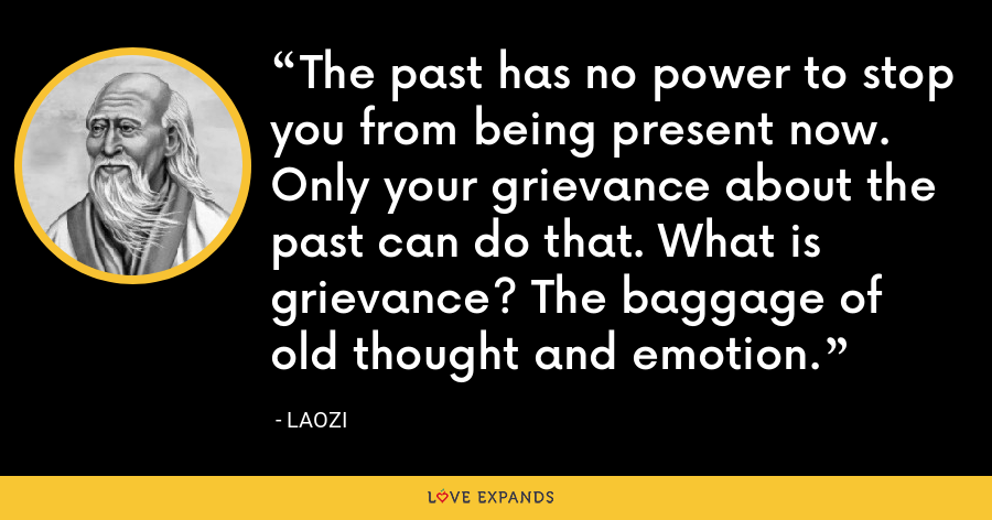 The past has no power to stop you from being present now. Only your grievance about the past can do that. What is grievance? The baggage of old thought and emotion. - Laozi