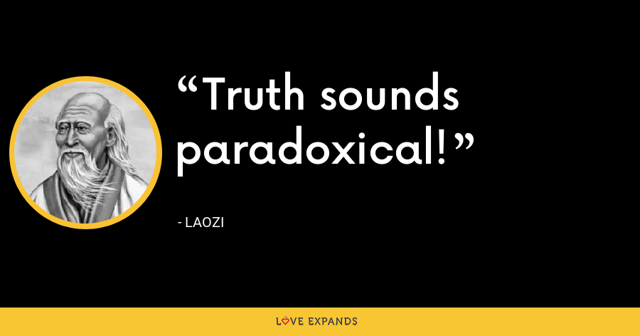 Truth sounds paradoxical! - Laozi