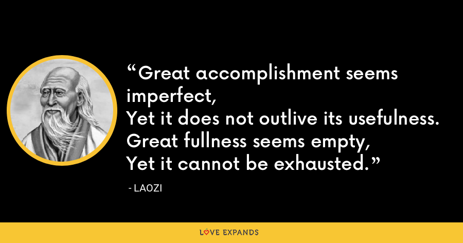 Great accomplishment seems imperfect,Yet it does not outlive its usefulness.Great fullness seems empty,Yet it cannot be exhausted. - Laozi