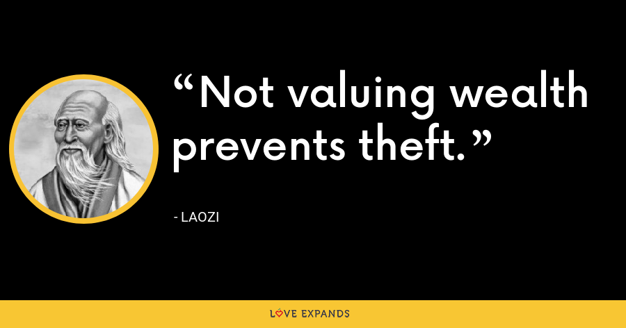 Not valuing wealth prevents theft. - Laozi