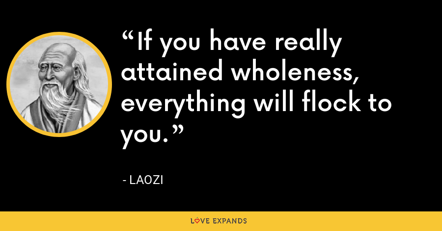 If you have really attained wholeness, everything will flock to you. - Laozi