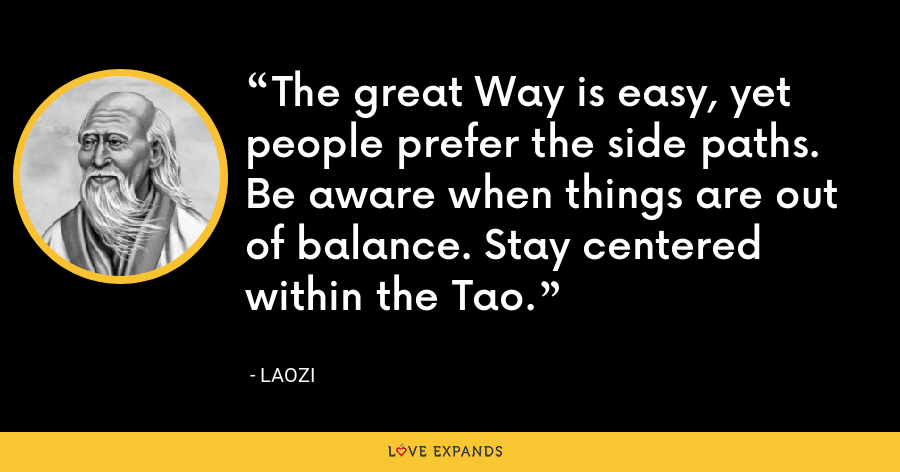 The great Way is easy, yet people prefer the side paths. Be aware when things are out of balance. Stay centered within the Tao. - Laozi