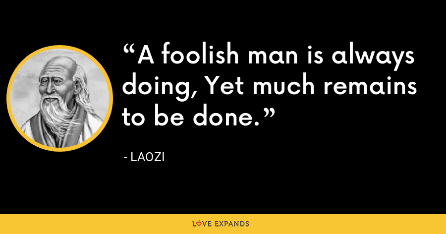 A foolish man is always doing, Yet much remains to be done. - Laozi