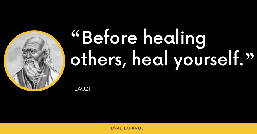 Before healing others, heal yourself. - Laozi