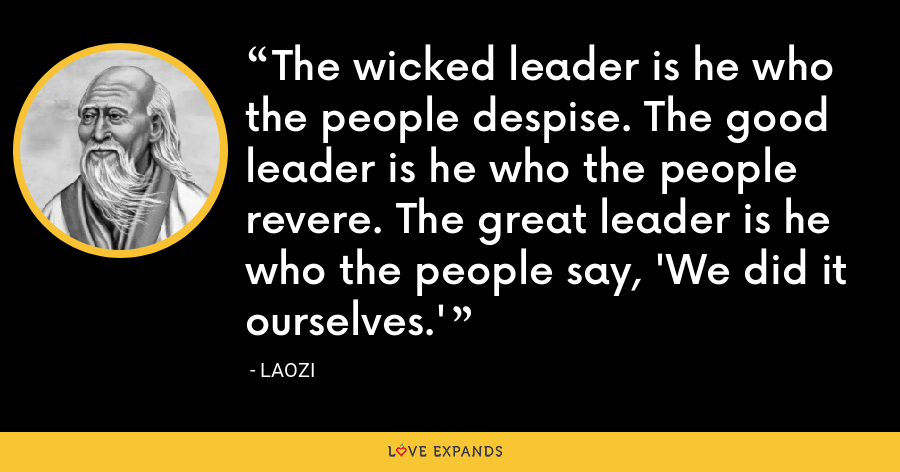 The wicked leader is he who the people despise. The good leader is he who the people revere. The great leader is he who the people say, 'We did it ourselves.' - Laozi