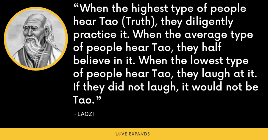 When the highest type of people hear Tao (Truth), they diligently practice it. When the average type of people hear Tao, they half believe in it. When the lowest type of people hear Tao, they laugh at it. If they did not laugh, it would not be Tao. - Laozi