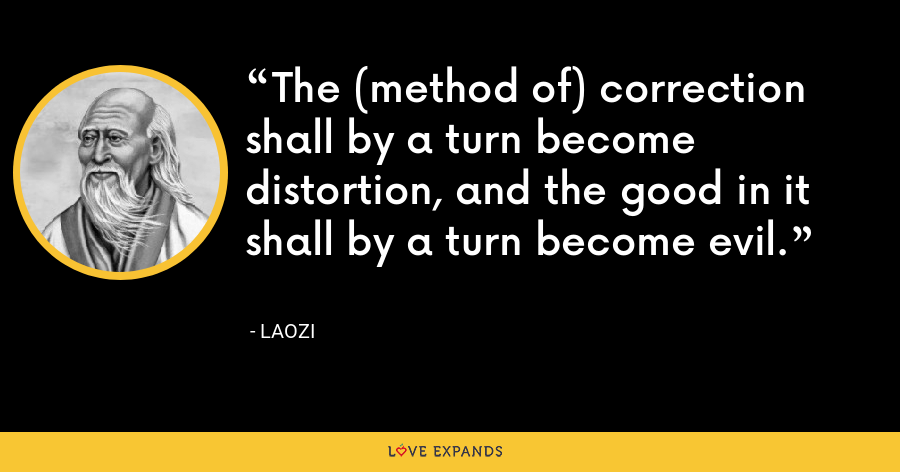 The (method of) correction shall by a turn become distortion, and the good in it shall by a turn become evil. - Laozi