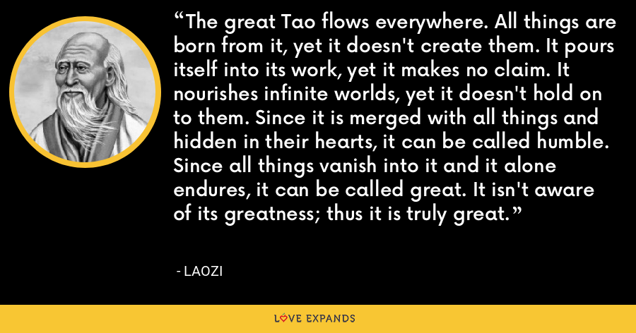 The great Tao flows everywhere. All things are born from it, yet it doesn't create them. It pours itself into its work, yet it makes no claim. It nourishes infinite worlds, yet it doesn't hold on to them. Since it is merged with all things and hidden in their hearts, it can be called humble. Since all things vanish into it and it alone endures, it can be called great. It isn't aware of its greatness; thus it is truly great. - Laozi