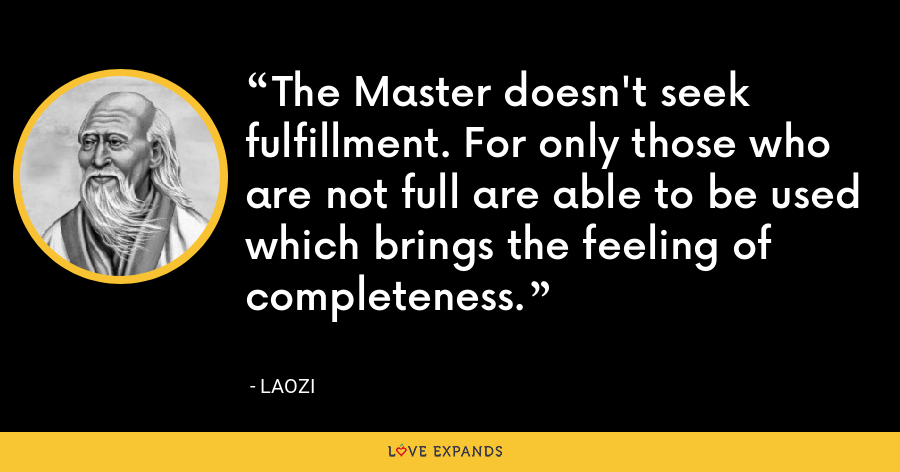 The Master doesn't seek fulfillment. For only those who are not full are able to be used which brings the feeling of completeness. - Laozi
