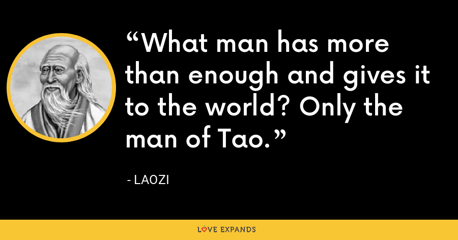 What man has more than enough and gives it to the world? Only the man of Tao. - Laozi