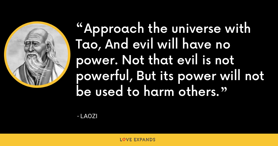 Approach the universe with Tao, And evil will have no power. Not that evil is not powerful, But its power will not be used to harm others. - Laozi