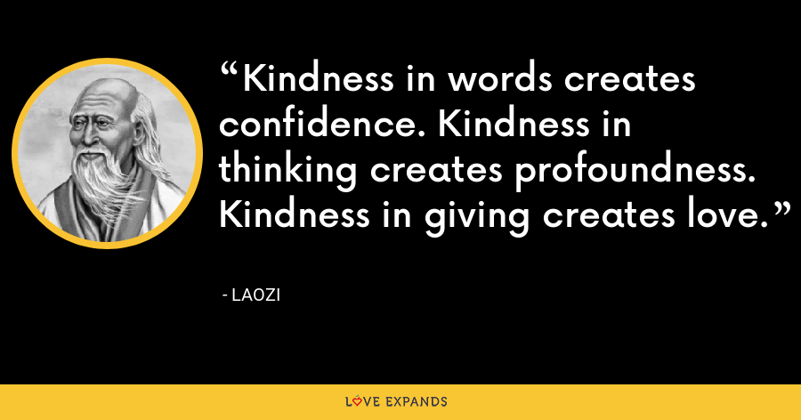 Kindness in words creates confidence. Kindness in thinking creates profoundness. Kindness in giving creates love. - Laozi