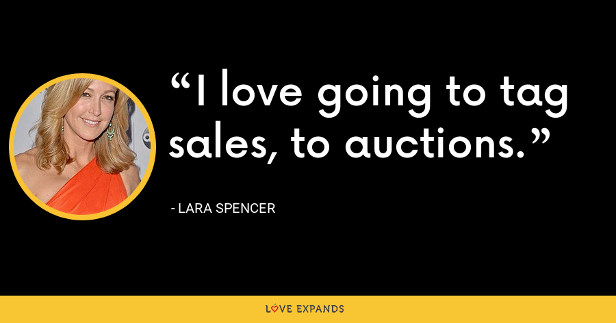 I love going to tag sales, to auctions. - Lara Spencer