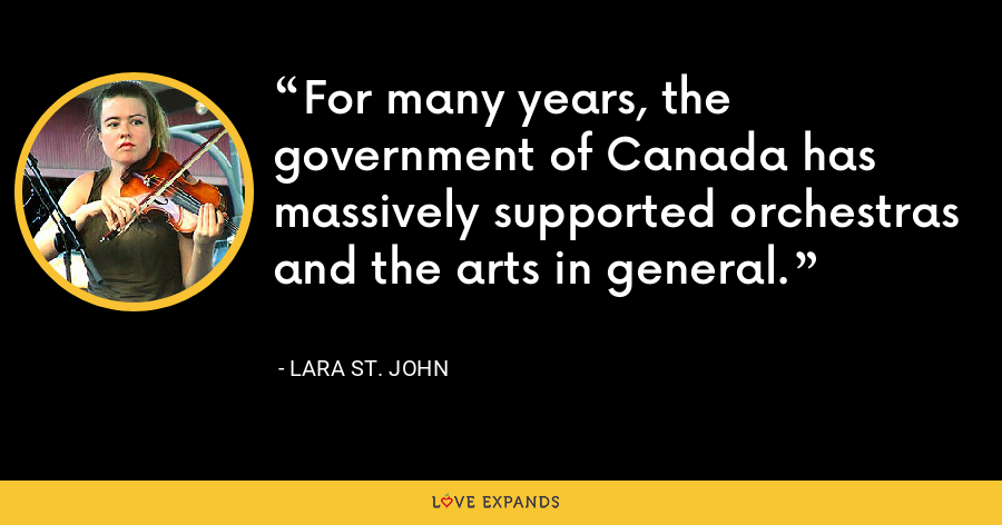 For many years, the government of Canada has massively supported orchestras and the arts in general. - Lara St. John