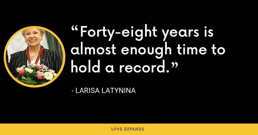 Forty-eight years is almost enough time to hold a record. - Larisa Latynina