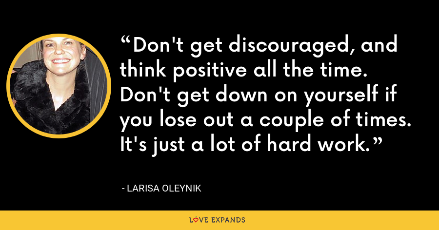 Don't get discouraged, and think positive all the time. Don't get down on yourself if you lose out a couple of times. It's just a lot of hard work. - Larisa Oleynik