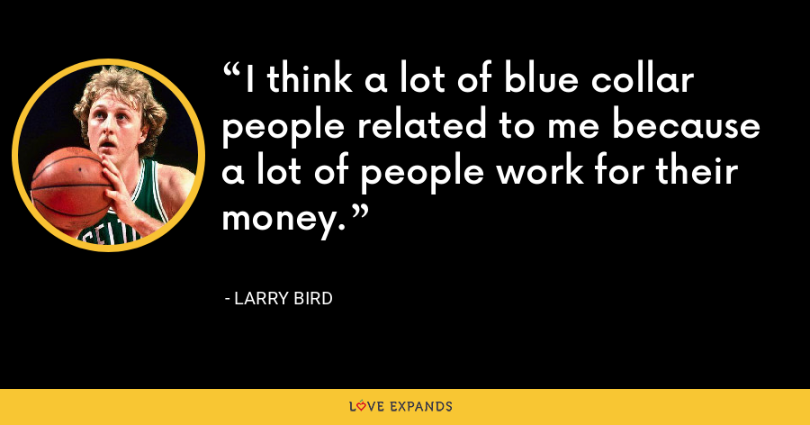 I think a lot of blue collar people related to me because a lot of people work for their money. - Larry Bird