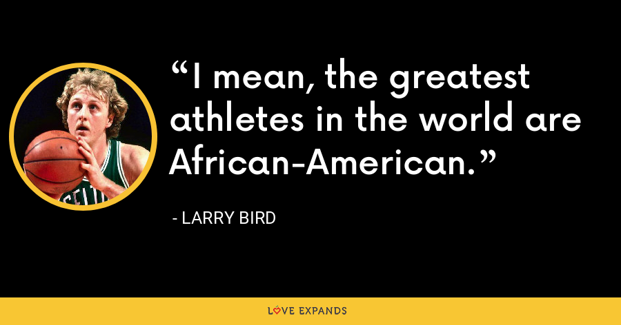 I mean, the greatest athletes in the world are African-American. - Larry Bird