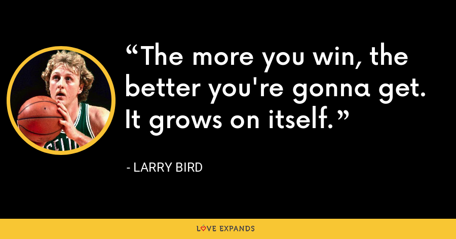 The more you win, the better you're gonna get. It grows on itself. - Larry Bird