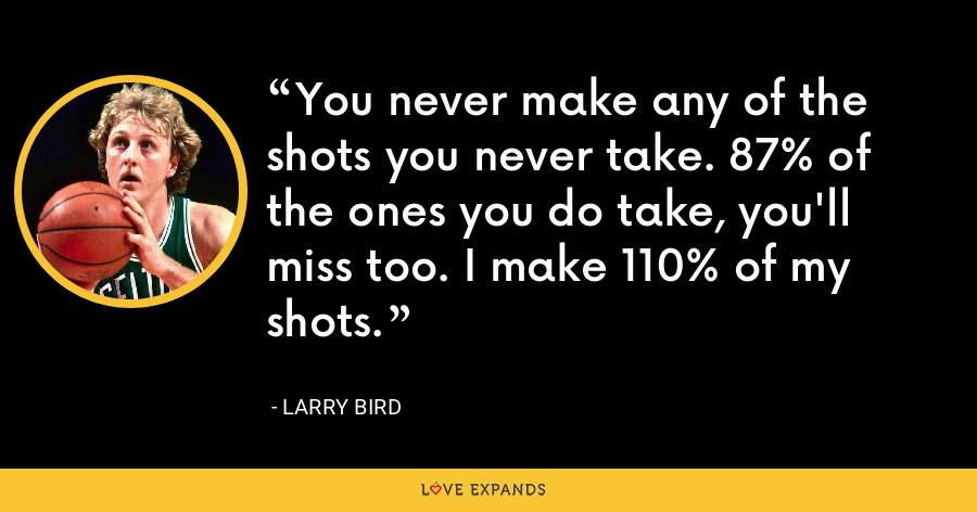 You never make any of the shots you never take. 87% of the ones you do take, you'll miss too. I make 110% of my shots. - Larry Bird