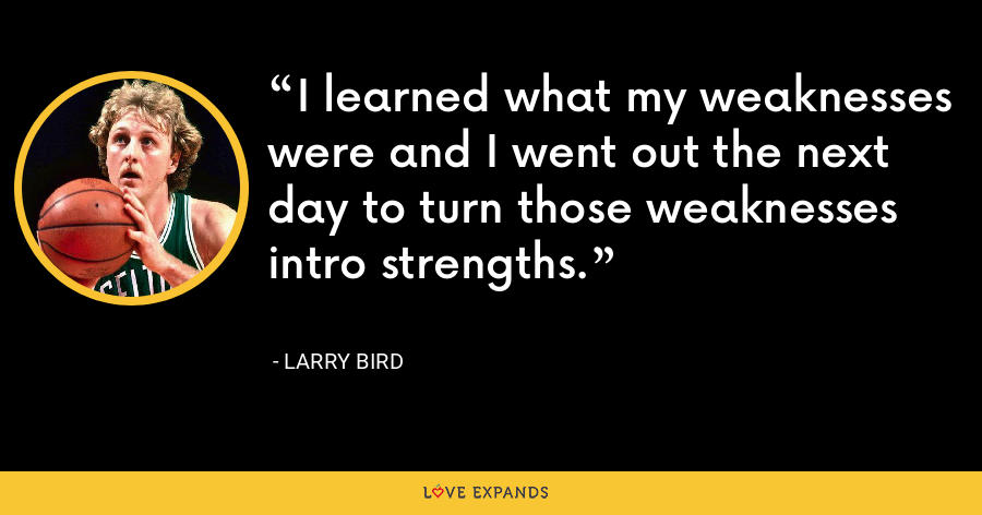 I learned what my weaknesses were and I went out the next day to turn those weaknesses intro strengths. - Larry Bird