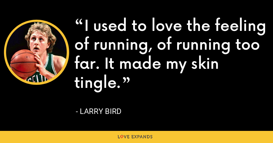 I used to love the feeling of running, of running too far. It made my skin tingle. - Larry Bird