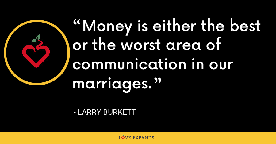 Money is either the best or the worst area of communication in our marriages. - Larry Burkett