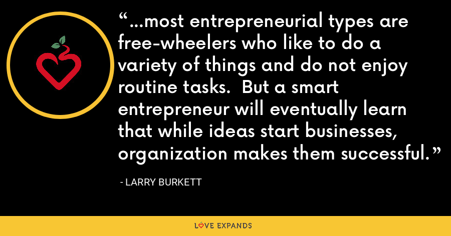 ...most entrepreneurial types are free-wheelers who like to do a variety of things and do not enjoy routine tasks.  But a smart entrepreneur will eventually learn that while ideas start businesses, organization makes them successful. - Larry Burkett
