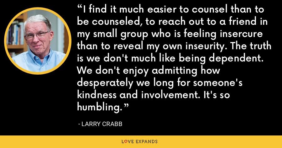 I find it much easier to counsel than to be counseled, to reach out to a friend in my small group who is feeling insercure than to reveal my own inseurity. The truth is we don't much like being dependent. We don't enjoy admitting how desperately we long for someone's kindness and involvement. It's so humbling. - Larry Crabb