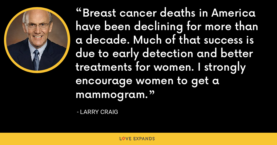 Breast cancer deaths in America have been declining for more than a decade. Much of that success is due to early detection and better treatments for women. I strongly encourage women to get a mammogram. - Larry Craig