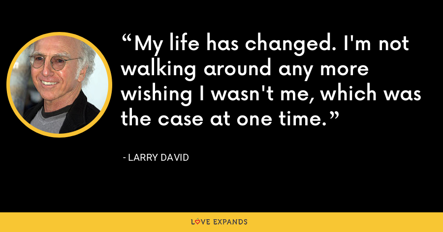 My life has changed. I'm not walking around any more wishing I wasn't me, which was the case at one time. - Larry David