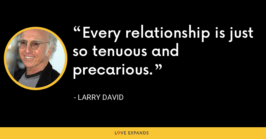 Every relationship is just so tenuous and precarious. - Larry David