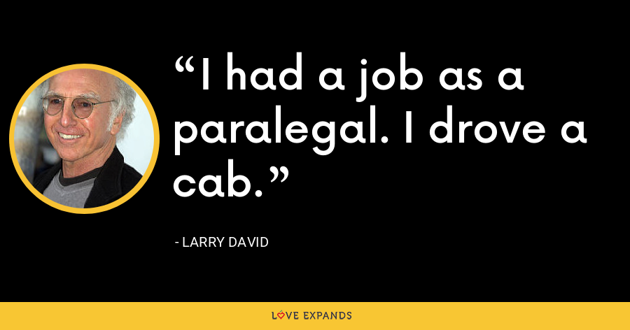 I had a job as a paralegal. I drove a cab. - Larry David